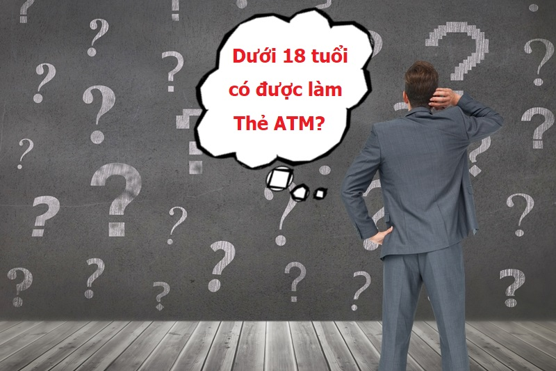 Dưới 18 tuổi có được làm thẻ ATM hay không là thắc mắc của nhiều khách hàng