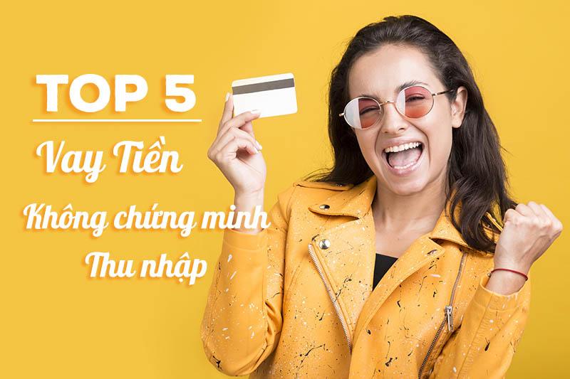 TOP 5 vay tiền không cần chứng minh thu nhập